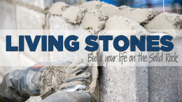 May 10, 2020 Living Stones: Build Your Life on the Solid Rock