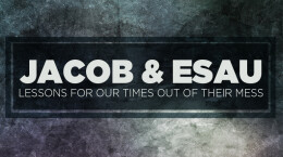 July 12, 2020 Jacob and Esau: Lessons Out of Their Mess