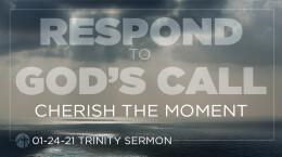 January 24, 2021 Respond to God's Call: 3.Cherish the Moment