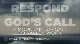 February 14, 2021 Respond to God's Call: 6. A Mountaintop Call to Valley Work