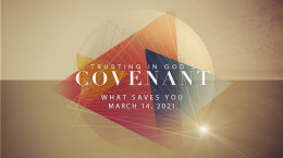 March 14, 2021 Trusting In God's Covenant: 4. What Saves You