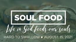 "2021 August 15 Sermon Soul Food: 3.  ""Hard to Swallow"""